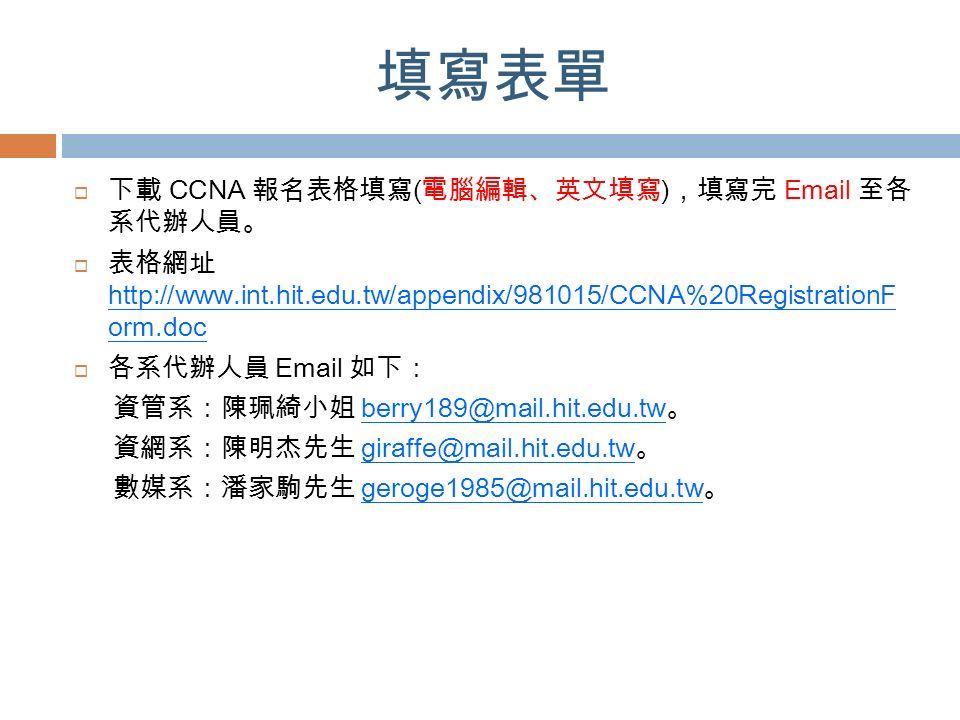 填寫表單  下載 CCNA 報名表格填寫 ( 電腦編輯、英文填寫 ) ,填寫完 Email 至各 系代辦人員。  表格網址 http://www.int.hit.edu.tw/appendix/981015/CCNA%20RegistrationF orm.doc  各系代辦人員 Email 如下: 資管系:陳珮綺小姐 berry189@mail.hit.edu.tw 。 資網系:陳明杰先生 giraffe@mail.hit.edu.tw 。 數媒系:潘家駒先生 geroge1985@mail.hit.edu.tw 。