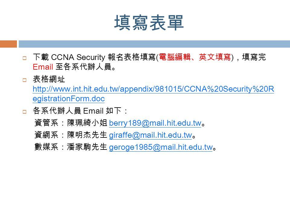填寫表單  下載 CCNA Security 報名表格填寫 ( 電腦編輯、英文填寫 ) ,填寫完 Email 至各系代辦人員。  表格網址 http://www.int.hit.edu.tw/appendix/981015/CCNA%20Security%20R egistrationForm.doc  各系代辦人員 Email 如下: 資管系:陳珮綺小姐 berry189@mail.hit.edu.tw 。 資網系:陳明杰先生 giraffe@mail.hit.edu.tw 。 數媒系:潘家駒先生 geroge1985@mail.hit.edu.tw 。