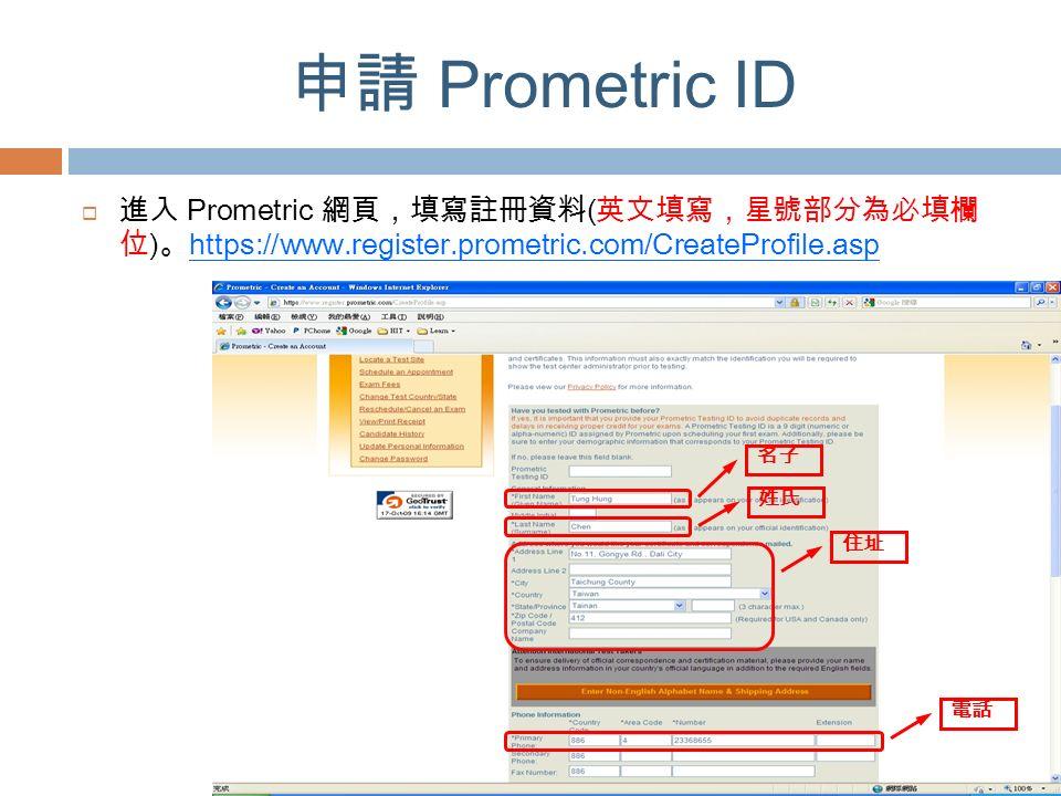 申請 Prometric ID  進入 Prometric 網頁,填寫註冊資料 ( 英文填寫,星號部分為必填欄 位 ) 。 https://www.register.prometric.com/CreateProfile.asp 名子 姓氏 住址 電話