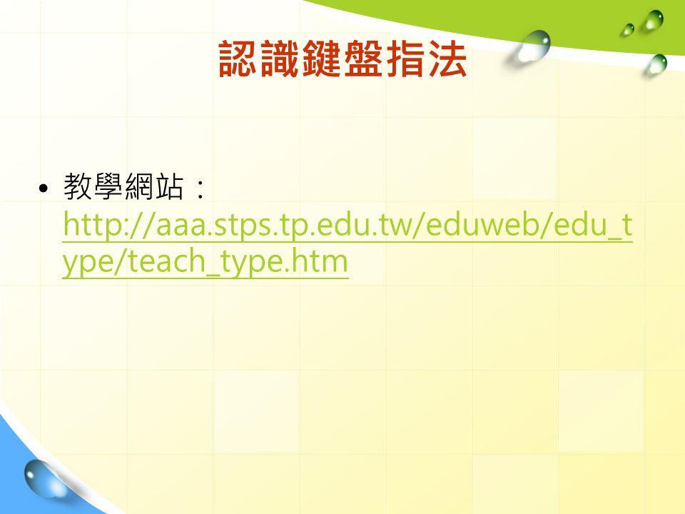 認識鍵盤指法 教學網站: http://aaa.stps.tp.edu.tw/eduweb/edu_t ype/teach_type.htm http://aaa.stps.tp.edu.tw/eduweb/edu_t ype/teach_type.htm