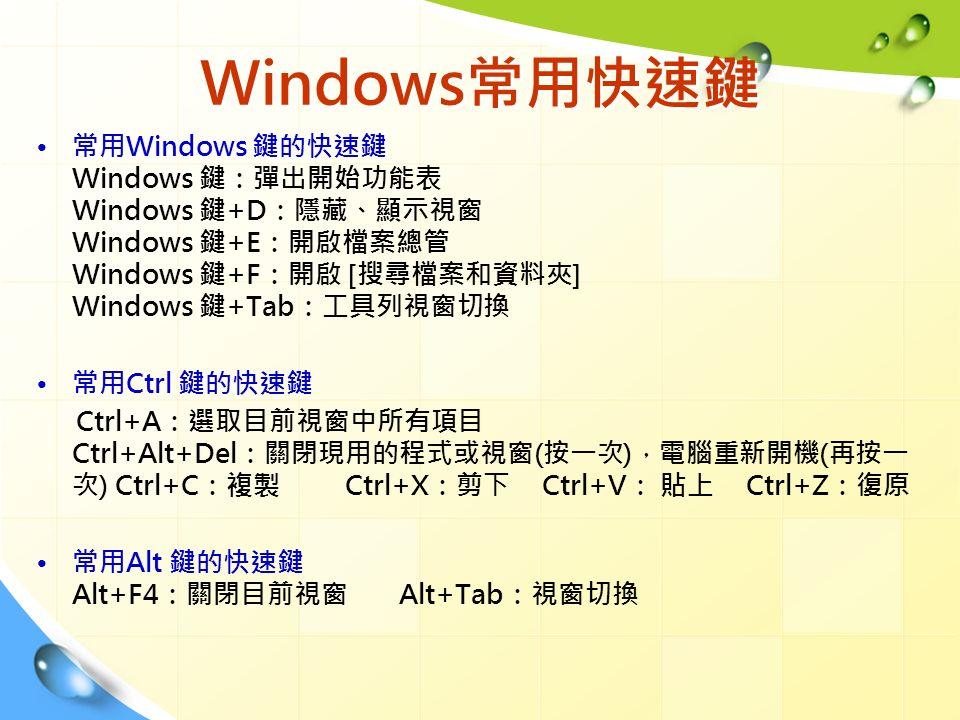 Windows常用快速鍵 常用Windows 鍵的快速鍵 Windows 鍵:彈出開始功能表 Windows 鍵+D:隱藏、顯示視窗 Windows 鍵+E:開啟檔案總管 Windows 鍵+F:開啟 [搜尋檔案和資料夾] Windows 鍵+Tab:工具列視窗切換 常用Ctrl 鍵的快速鍵 Ctrl+A:選取目前視窗中所有項目 Ctrl+Alt+Del:關閉現用的程式或視窗(按一次),電腦重新開機(再按一 次) Ctrl+C:複製 Ctrl+X:剪下 Ctrl+V: 貼上 Ctrl+Z:復原 常用Alt 鍵的快速鍵 Alt+F4:關閉目前視窗 Alt+Tab:視窗切換