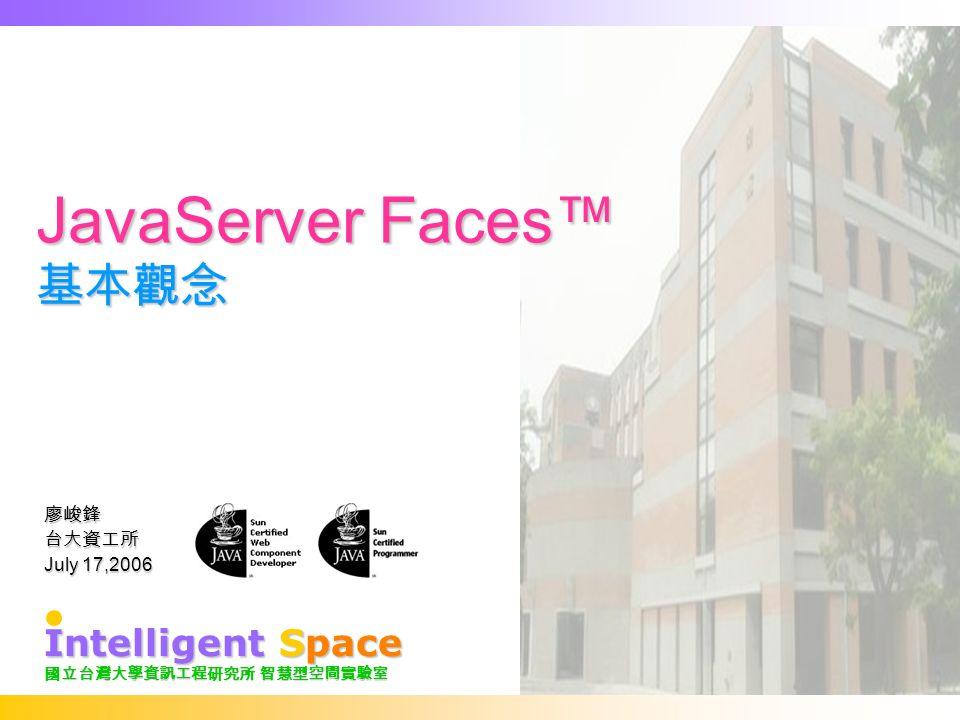 JavaServer Faces™ 基本觀念 廖峻鋒台大資工所 July 17,2006 Intelligent Space 國立台灣大學資訊工程研究所 智慧型空間實驗室
