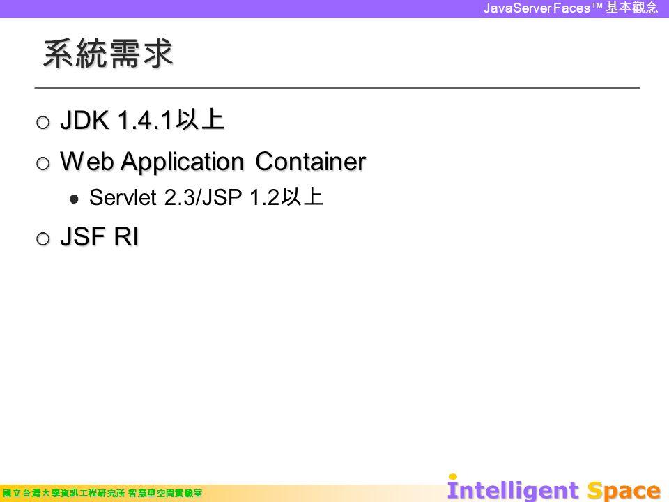 Intelligent Space 國立台灣大學資訊工程研究所 智慧型空間實驗室 JavaServer Faces™ 基本觀念 系統需求  JDK 1.4.1 以上  Web Application Container Servlet 2.3/JSP 1.2 以上  JSF RI