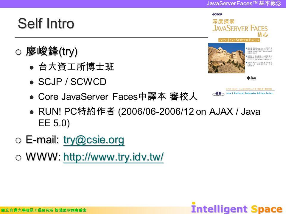 Intelligent Space 國立台灣大學資訊工程研究所 智慧型空間實驗室 JavaServer Faces™ 基本觀念 Self Intro  廖峻鋒 (try) 台大資工所博士班 SCJP / SCWCD Core JavaServer Faces 中譯本 審校人 RUN.