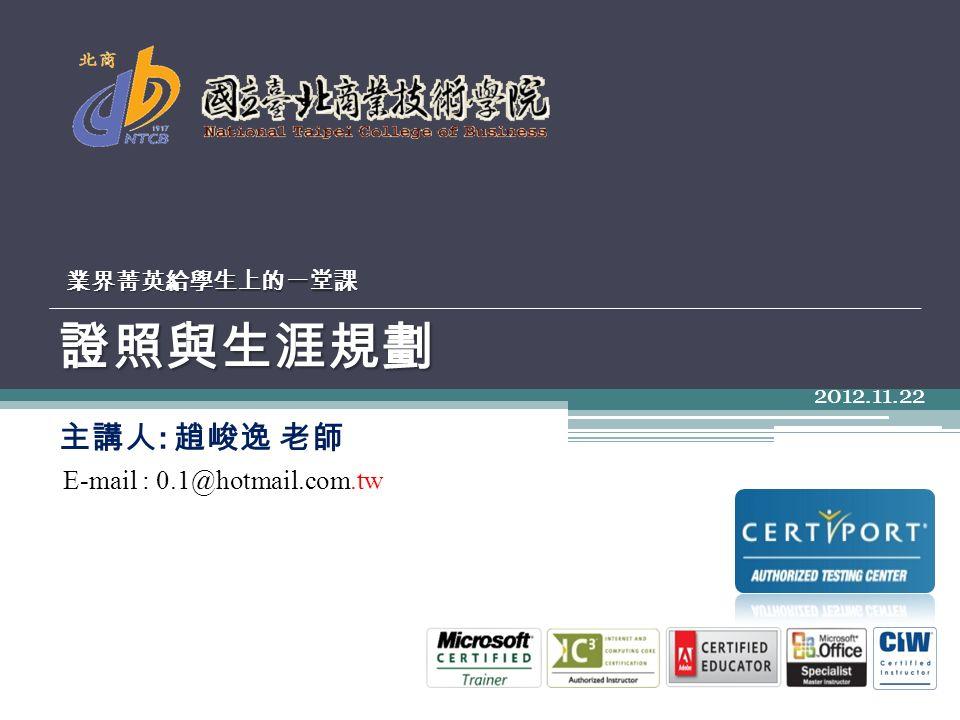 證照與生涯規劃 2012.11.22 業界菁英給學生上的一堂課 主講人 : 趙峻逸 老師 E-mail : 0.1@hotmail.com.tw