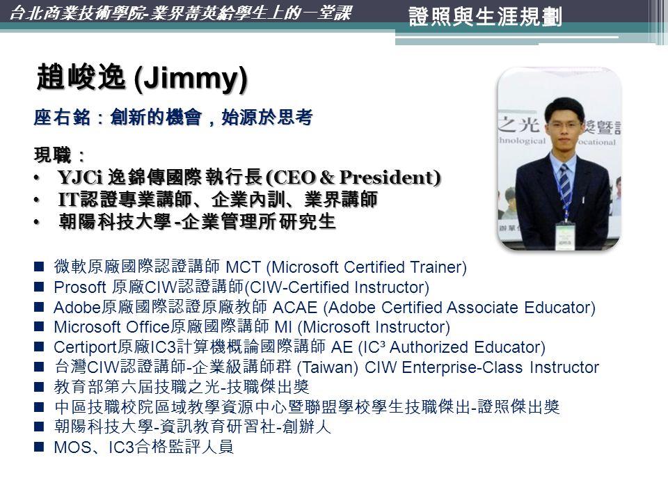 證照與生涯規劃 台北商業技術學院 - 業界菁英給學生上的一堂課 趙峻逸 (Jimmy) 微軟原廠國際認證講師 MCT (Microsoft Certified Trainer) Prosoft 原廠 CIW 認證講師 (CIW-Certified Instructor) Adobe 原廠國際認證原廠教師 ACAE (Adobe Certified Associate Educator) Microsoft Office 原廠國際講師 MI (Microsoft Instructor) Certiport 原廠 IC3 計算機概論國際講師 AE (IC³ Authorized Educator) 台灣 CIW 認證講師 - 企業級講師群 (Taiwan) CIW Enterprise-Class Instructor 教育部第六屆技職之光 - 技職傑出獎 中區技職校院區域教學資源中心暨聯盟學校學生技職傑出 - 證照傑出獎 朝陽科技大學 - 資訊教育研習社 - 創辦人 MOS 、 IC3 合格監評人員 座右銘:創新的機會,始源於思考 現職: YJCi 逸錦傳國際 執行長 (CEO & President) YJCi 逸錦傳國際 執行長 (CEO & President) IT 認證專業講師、企業內訓、業界講師 IT 認證專業講師、企業內訓、業界講師 朝陽科技大學 - 企業管理所 研究生 朝陽科技大學 - 企業管理所 研究生