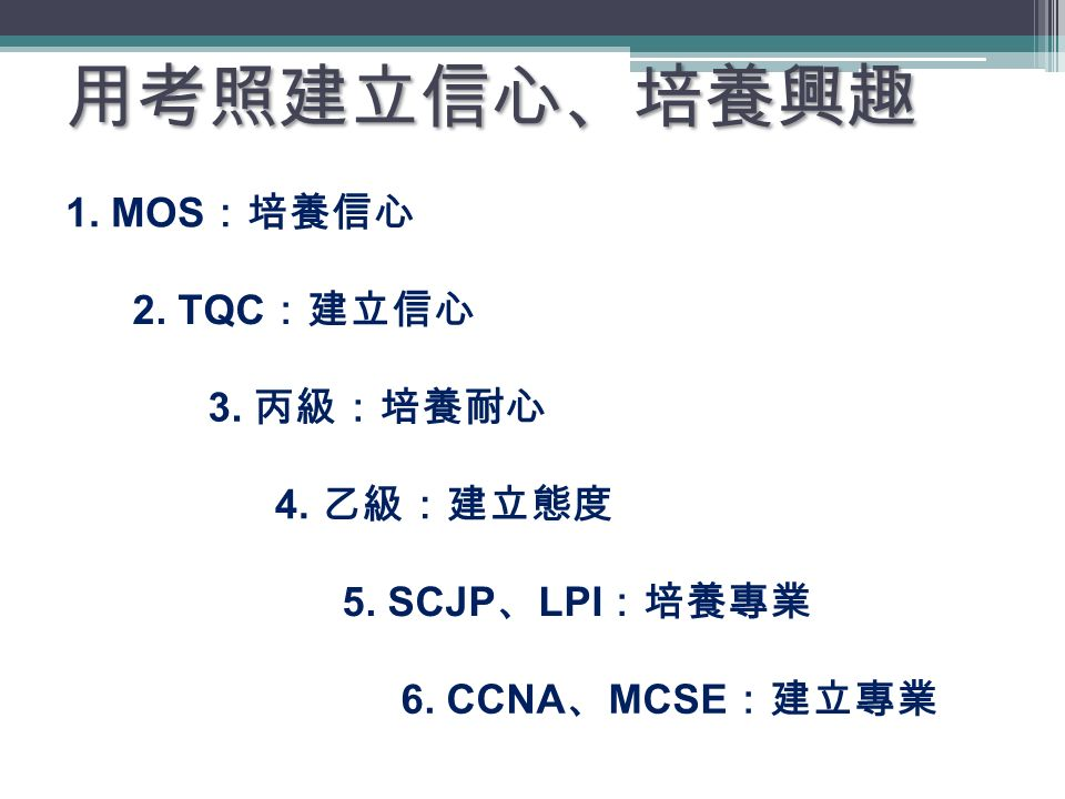 1. MOS :培養信心 2. TQC :建立信心 3. 丙級:培養耐心 4. 乙級:建立態度 5.
