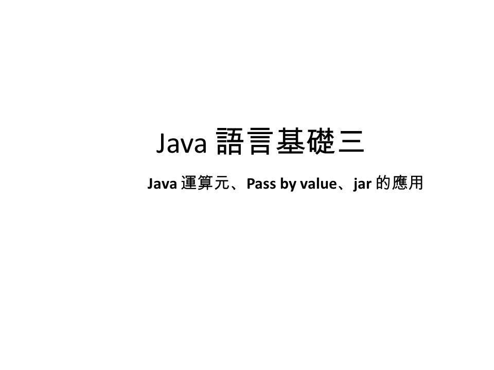 Java 語言基礎三 Java 運算元、 Pass by value 、 jar 的應用