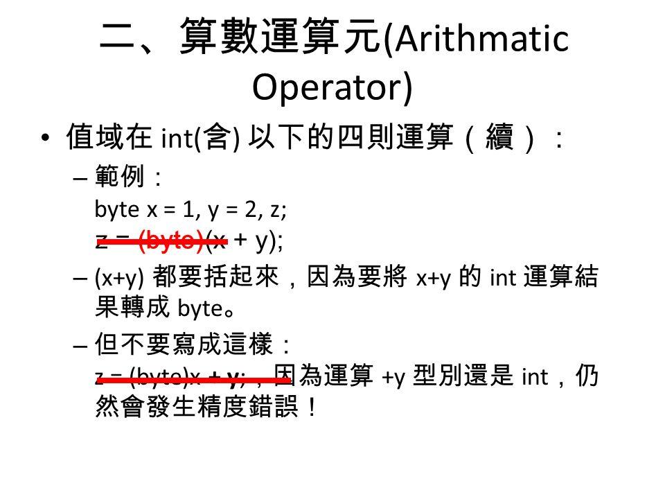 二、算數運算元 (Arithmatic Operator) 值域在 int( 含 ) 以下的四則運算(續): – 範例: byte x = 1, y = 2, z; z = x + y; – (x+y) 都要括起來,因為要將 x+y 的 int 運算結 果轉成 byte 。 – 但不要寫成這樣: z = (byte)x + y; ,因為運算 +y 型別還是 int ,仍 然會發生精度錯誤! z = (byte)(x + y);