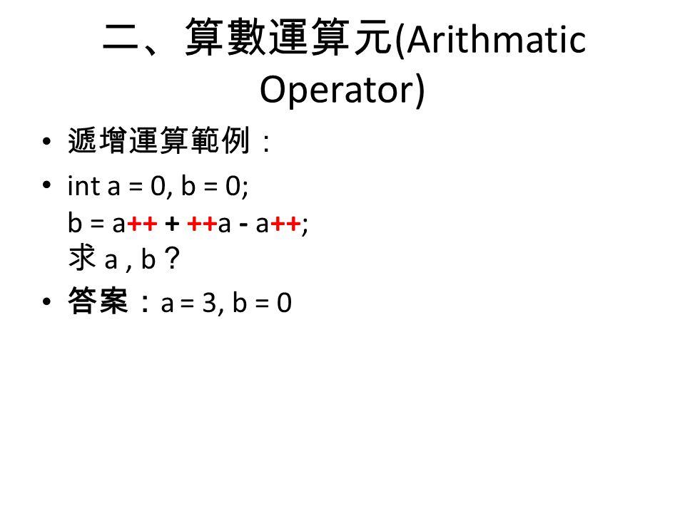 二、算數運算元 (Arithmatic Operator) 遞增運算範例: int a = 0, b = 0; b = a++ + ++a - a++; 求 a, b ? 答案: a = 3, b = 0