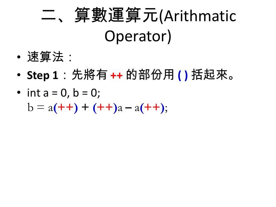 二、算數運算元 (Arithmatic Operator) 速算法: Step 1 :先將有 ++ 的部份用 ( ) 括起來。 int a = 0, b = 0; b = a++ + ++a - a++; b = a(++) + (++)a – a(++);