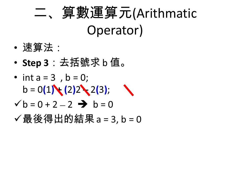 二、算數運算元 (Arithmatic Operator) 速算法: Step 3 :去括號求 b 值。 int a = 3, b = 0; b = 0(1) + (2)2 – 2(3); b = 0 + 2 – 2  b = 0 最後得出的結果 a = 3, b = 0