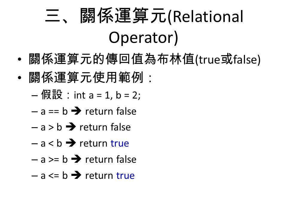 三、關係運算元 (Relational Operator) 關係運算元的傳回值為布林值 (true 或 false) 關係運算元使用範例: – 假設: int a = 1, b = 2; – a == b  return false – a > b  return false – a < b  return true – a >= b  return false – a <= b  return true
