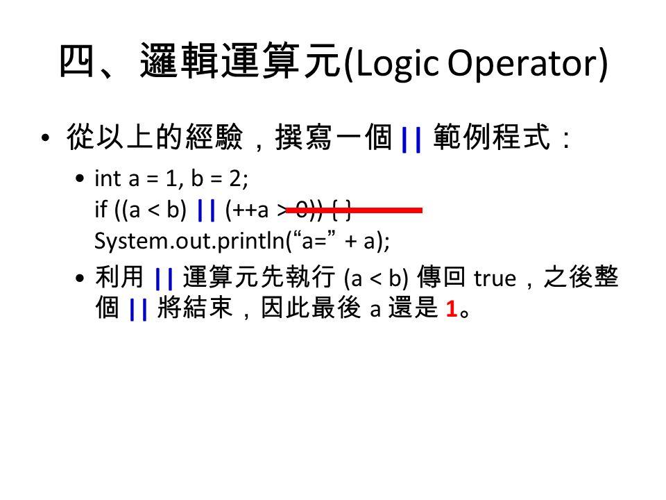 四、邏輯運算元 (Logic Operator) 從以上的經驗,撰寫一個 || 範例程式: int a = 1, b = 2; if ((a 0)) { } System.out.println( a= + a); 利用 || 運算元先執行 (a < b) 傳回 true ,之後整 個 || 將結束,因此最後 a 還是 1 。