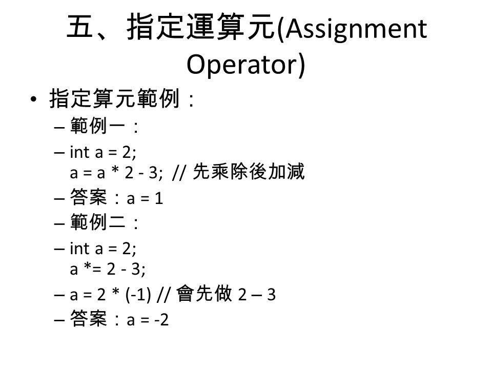 五、指定運算元 (Assignment Operator) 指定算元範例: – 範例一: – int a = 2; a = a * 2 - 3; // 先乘除後加減 – 答案: a = 1 – 範例二: – int a = 2; a *= 2 - 3; – a = 2 * (-1) // 會先做 2 – 3 – 答案: a = -2