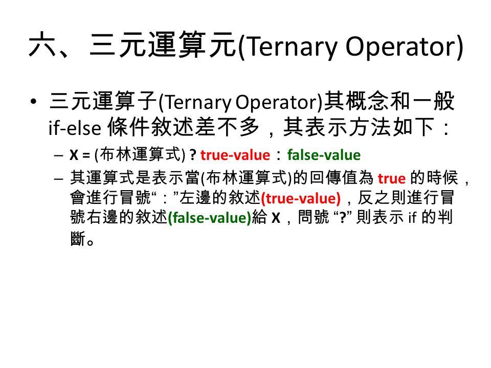 六、三元運算元 (Ternary Operator) 三元運算子 (Ternary Operator) 其概念和一般 if-else 條件敘述差不多,其表示方法如下: – X = ( 布林運算式 ) .