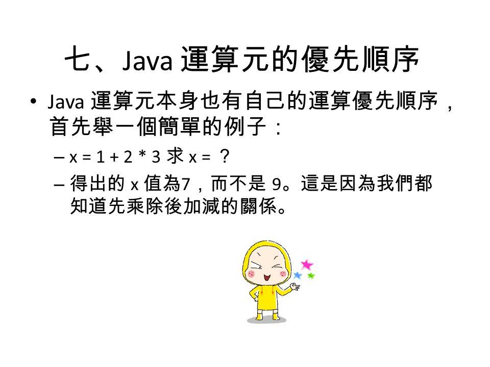 七、 Java 運算元的優先順序 Java 運算元本身也有自己的運算優先順序, 首先舉一個簡單的例子: – x = 1 + 2 * 3 求 x = ? – 得出的 x 值為 7 ,而不是 9 。這是因為我們都 知道先乘除後加減的關係。
