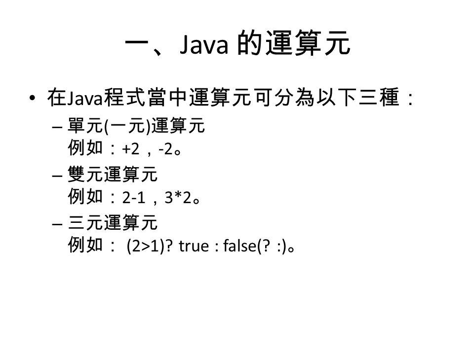 一、 Java 的運算元 在 Java 程式當中運算元可分為以下三種: – 單元 ( 一元 ) 運算元 例如: +2 , -2 。 – 雙元運算元 例如: 2-1 , 3*2 。 – 三元運算元 例如: (2>1).