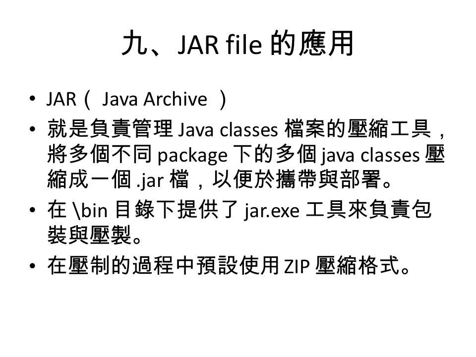 九、 JAR file 的應用 JAR ( Java Archive ) 就是負責管理 Java classes 檔案的壓縮工具, 將多個不同 package 下的多個 java classes 壓 縮成一個.jar 檔,以便於攜帶與部署。 在 \bin 目錄下提供了 jar.exe 工具來負責包 裝與壓製。 在壓制的過程中預設使用 ZIP 壓縮格式。