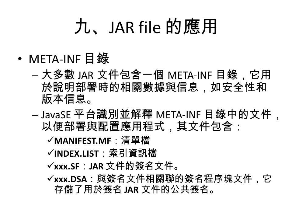 九、 JAR file 的應用 META-INF 目錄 – 大多數 JAR 文件包含一個 META-INF 目錄,它用 於說明部署時的相關數據與信息,如安全性和 版本信息。 – JavaSE 平台識別並解釋 META-INF 目錄中的文件, 以便部署與配置應用程式,其文件包含: MANIFEST.MF :清單檔 INDEX.LIST :索引資訊檔 xxx.SF : JAR 文件的簽名文件。 xxx.DSA :與簽名文件相關聯的簽名程序塊文件,它 存儲了用於簽名 JAR 文件的公共簽名。