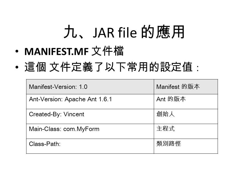九、 JAR file 的應用 MANIFEST.MF 文件檔 這個 文件定義了以下常用的設定值 : Manifest-Version: 1.0 Manifest 的版本 Ant-Version: Apache Ant 1.6.1 Ant 的版本 Created-By: Vincent 創始人 Main-Class: com.MyForm 主程式 Class-Path: 類別路徑