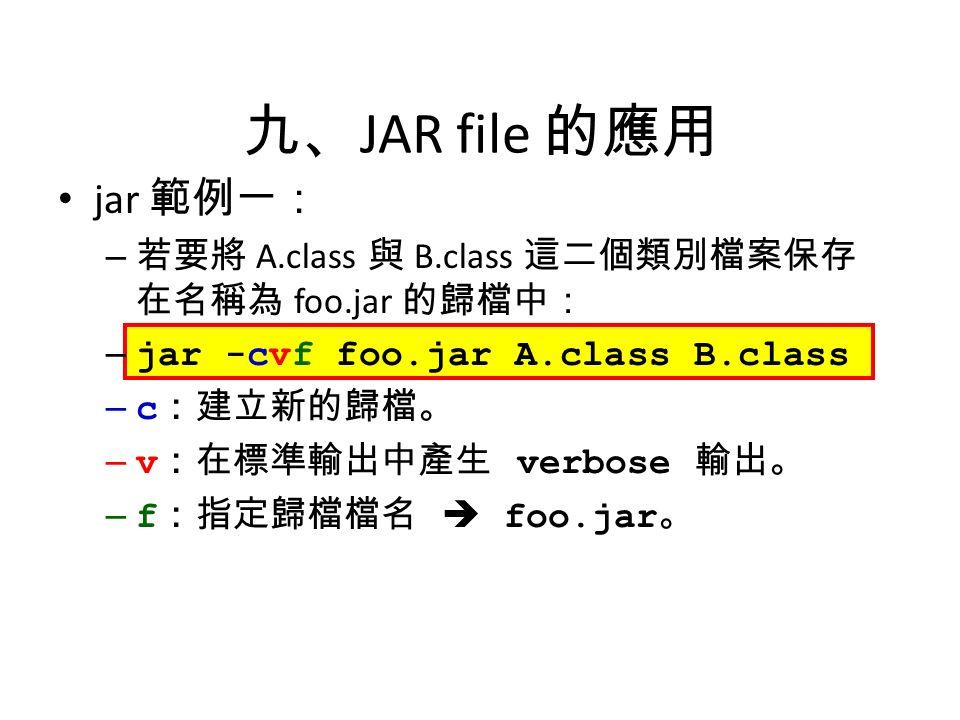 九、 JAR file 的應用 jar 範例一: – 若要將 A.class 與 B.class 這二個類別檔案保存 在名稱為 foo.jar 的歸檔中: – jar -cvf foo.jar A.class B.class – c :建立新的歸檔。 – v :在標準輸出中產生 verbose 輸出。 – f :指定歸檔檔名  foo.jar 。