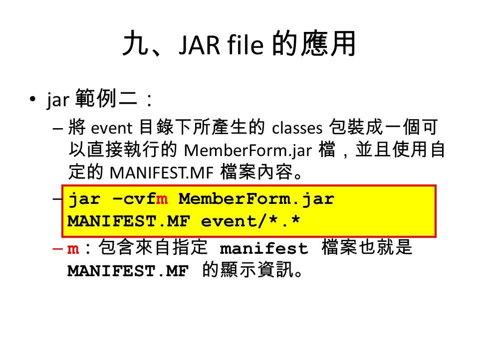九、 JAR file 的應用 jar 範例二: – 將 event 目錄下所產生的 classes 包裝成一個可 以直接執行的 MemberForm.jar 檔,並且使用自 定的 MANIFEST.MF 檔案內容。 – jar –cvfm MemberForm.jar MANIFEST.MF event/*.* – m :包含來自指定 manifest 檔案也就是 MANIFEST.MF 的顯示資訊。