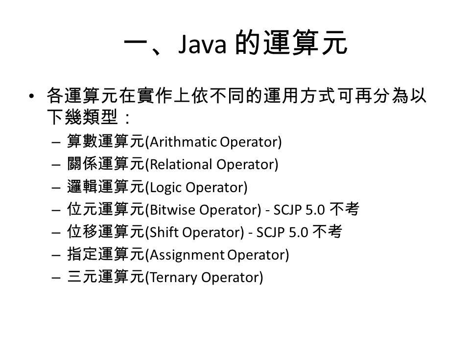一、 Java 的運算元 各運算元在實作上依不同的運用方式可再分為以 下幾類型: – 算數運算元 (Arithmatic Operator) – 關係運算元 (Relational Operator) – 邏輯運算元 (Logic Operator) – 位元運算元 (Bitwise Operator) - SCJP 5.0 不考 – 位移運算元 (Shift Operator) - SCJP 5.0 不考 – 指定運算元 (Assignment Operator) – 三元運算元 (Ternary Operator)