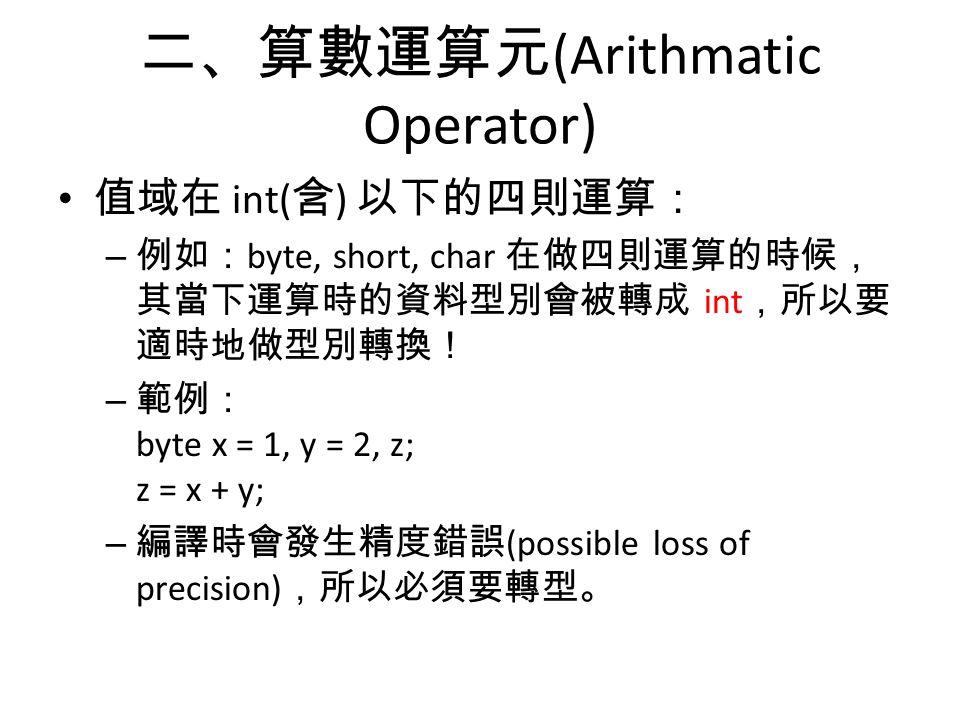 二、算數運算元 (Arithmatic Operator) 值域在 int( 含 ) 以下的四則運算: – 例如: byte, short, char 在做四則運算的時候, 其當下運算時的資料型別會被轉成 int ,所以要 適時地做型別轉換! – 範例: byte x = 1, y = 2, z; z = x + y; – 編譯時會發生精度錯誤 (possible loss of precision) ,所以必須要轉型。