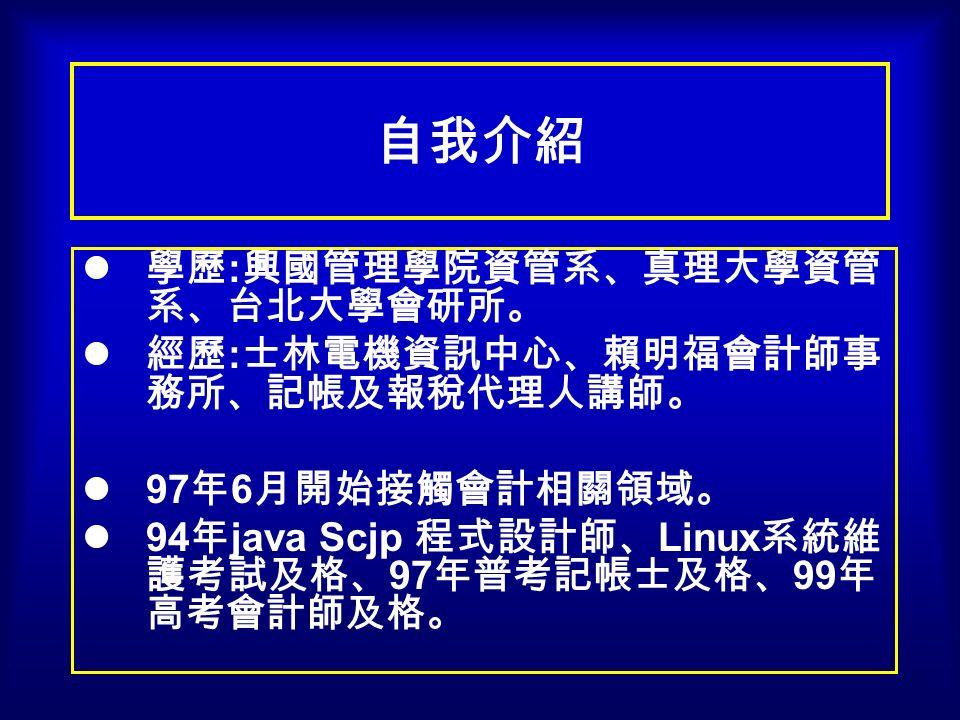 自我介紹 學歷 : 興國管理學院資管系、真理大學資管 系、台北大學會研所。 經歷 : 士林電機資訊中心、賴明福會計師事 務所、記帳及報稅代理人講師。 97 年 6 月開始接觸會計相關領域。 94 年 java Scjp 程式設計師、 Linux 系統維 護考試及格、 97 年普考記帳士及格、 99 年 高考會計師及格。