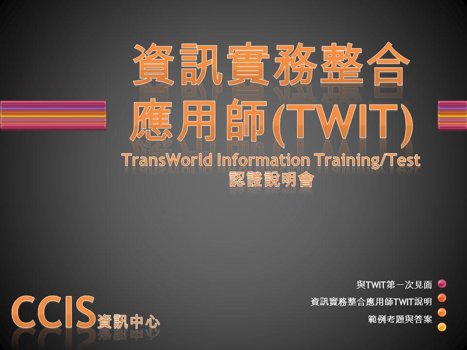 與 TWIT 第一次見面 資訊實務整合應用師 TWIT 說明 範例考題與答案