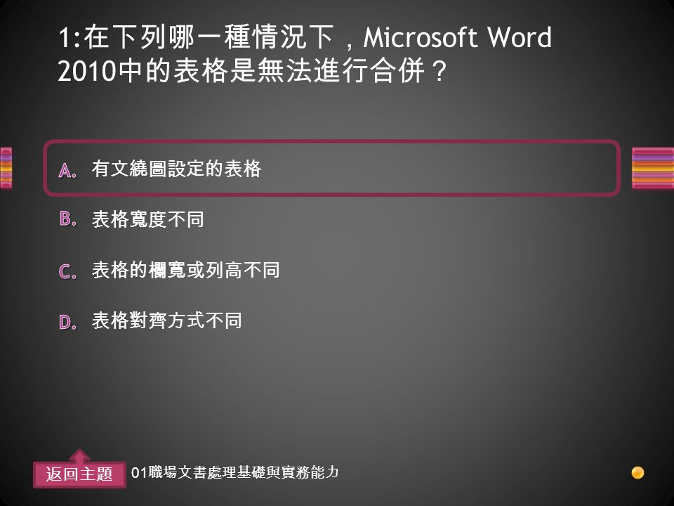 1: 在下列哪一種情況下, Microsoft Word 2010 中的表格是無法進行合併? 表格對齊方式不同 表格的欄寬或列高不同 表格寬度不同 有文繞圖設定的表格 返回主題 01 職場文書處理基礎與實務能力