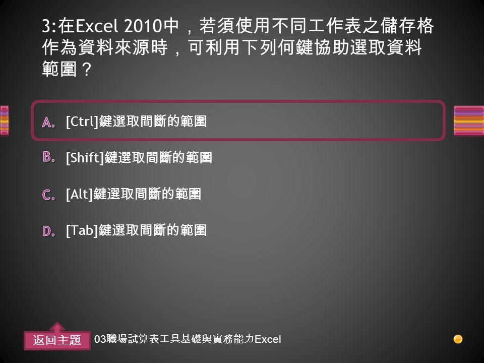 3: 在 Excel 2010 中,若須使用不同工作表之儲存格 作為資料來源時,可利用下列何鍵協助選取資料 範圍? [Tab] 鍵選取間斷的範圍 [Alt] 鍵選取間斷的範圍 [Shift] 鍵選取間斷的範圍 [Ctrl] 鍵選取間斷的範圍 返回主題 03 職場試算表工具基礎與實務能力 Excel