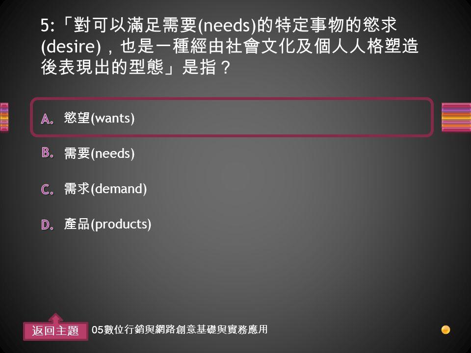 5: 「對可以滿足需要 (needs) 的特定事物的慾求 (desire) ,也是一種經由社會文化及個人人格塑造 後表現出的型態」是指? 產品 (products) 需求 (demand) 需要 (needs) 慾望 (wants) 返回主題 05 數位行銷與網路創意基礎與實務應用