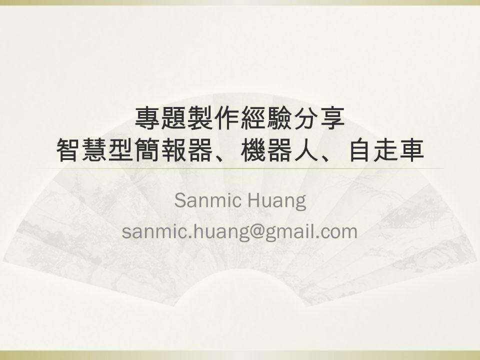專題製作經驗分享 智慧型簡報器、機器人、自走車 Sanmic Huang sanmic.huang@gmail.com