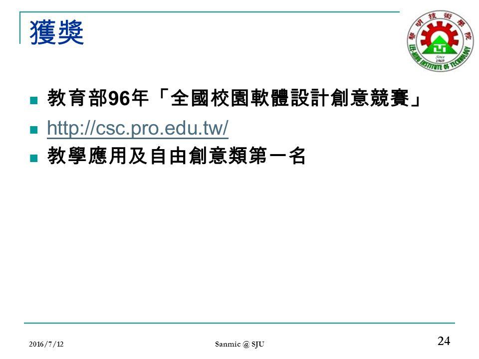 獲獎 教育部 96 年「全國校園軟體設計創意競賽」 http://csc.pro.edu.tw/ 教學應用及自由創意類第一名 2016/7/12 Sanmic @ SJU 24