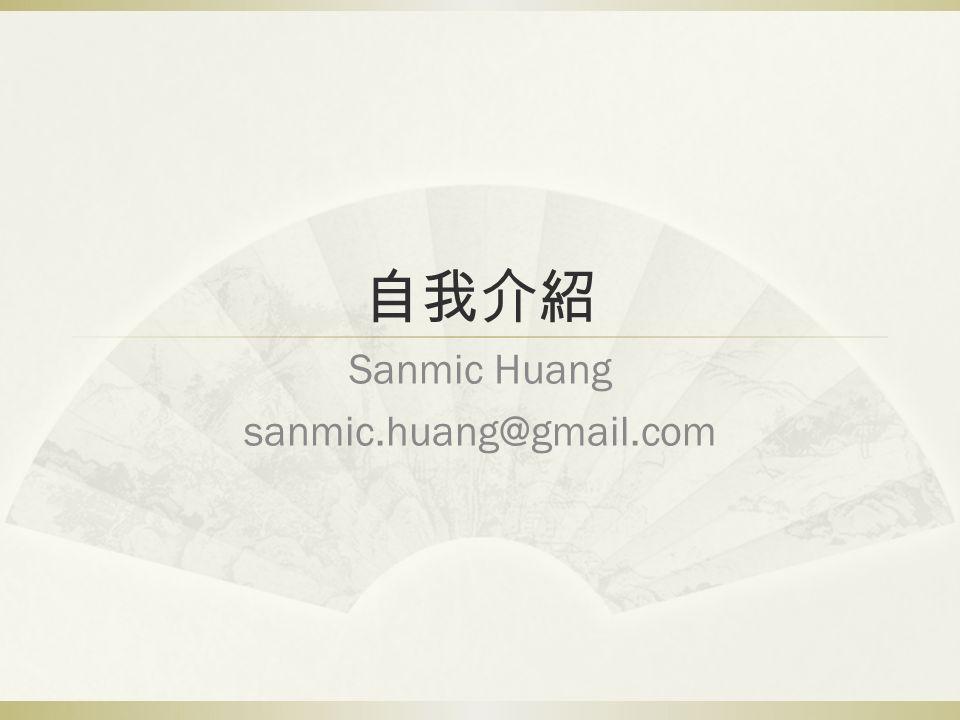 自我介紹 Sanmic Huang sanmic.huang@gmail.com