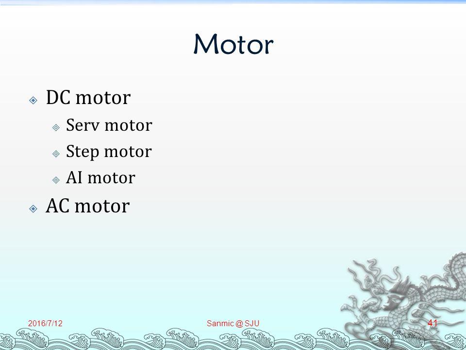 Motor  DC motor  Serv motor  Step motor  AI motor  AC motor 2016/7/12Sanmic @ SJU 41