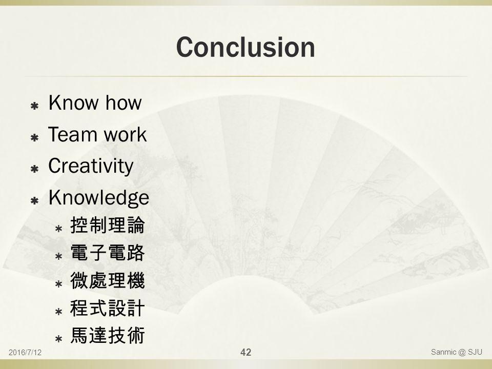 Conclusion  Know how  Team work  Creativity  Knowledge  控制理論  電子電路  微處理機  程式設計  馬達技術 2016/7/12 42 Sanmic @ SJU