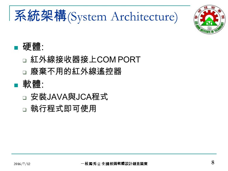 系統架構 (System Architecture) 硬體 :  紅外線接收器接上 COM PORT  廢棄不用的紅外線遙控器 軟體 :  安裝 JAVA 與 JCA 程式  執行程式即可使用 2016/7/12 一枝獨秀 @ 全國校園軟體設計創意競賽 8