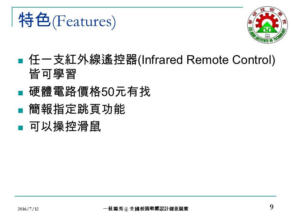 特色 (Features) 任一支紅外線遙控器 (Infrared Remote Control) 皆可學習 硬體電路價格 50 元有找 簡報指定跳頁功能 可以操控滑鼠 2016/7/12 一枝獨秀 @ 全國校園軟體設計創意競賽 9