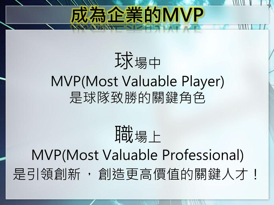 球 場中 MVP(Most Valuable Player) 是球隊致勝的關鍵角色 職 場上 MVP(Most Valuable Professional) 是引領創新 , 創造更高價值的關鍵人才!