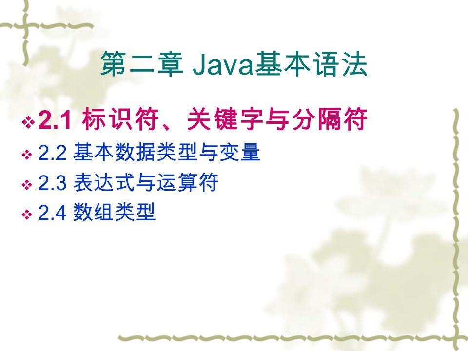 第二章 Java 基本语法  2.1 标识符、关键字与分隔符  2.2 基本数据类型与变量  2.3 表达式与运算符  2.4 数组类型