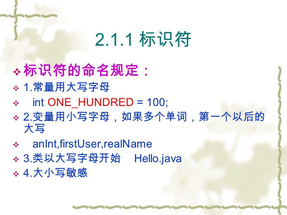 2.1.1 标识符  标识符的命名规定:  1. 常量用大写字母  int ONE_HUNDRED = 100;  2.
