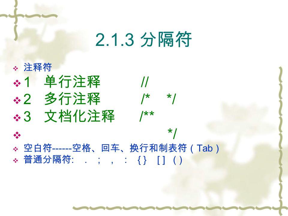 2.1.3 分隔符  注释符  1 单行注释 //  2 多行注释 /* */  3 文档化注释 /**  */  空白符 ------ 空格、回车、换行和制表符( Tab )  普通分隔符 :.