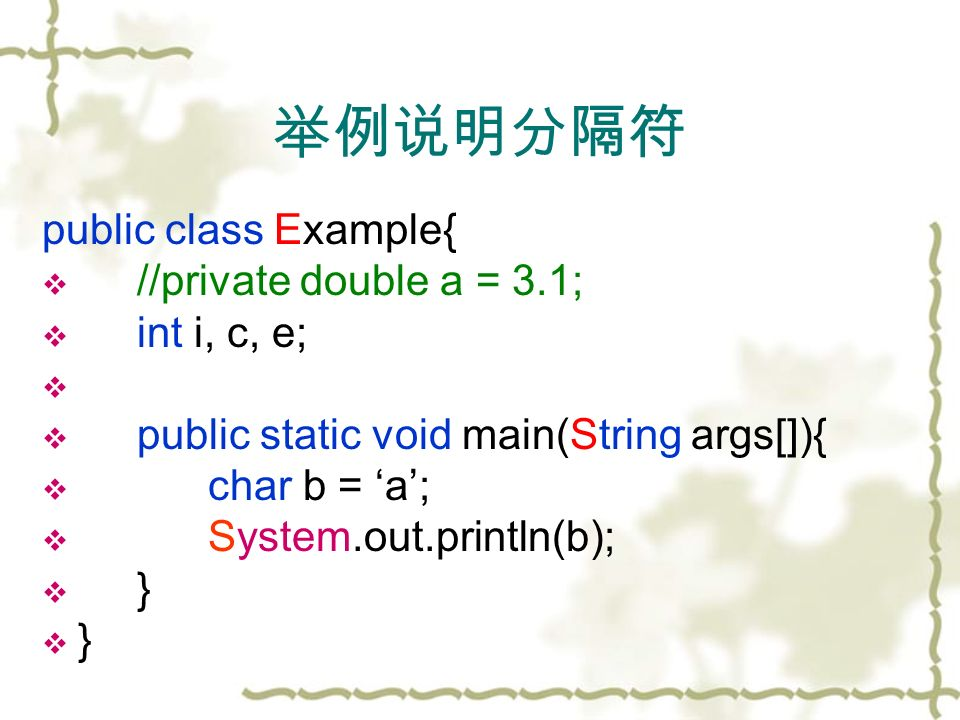 举例说明分隔符 public class Example{  //private double a = 3.1;  int i, c, e;   public static void main(String args[]){  char b = 'a';  System.out.println(b);  }