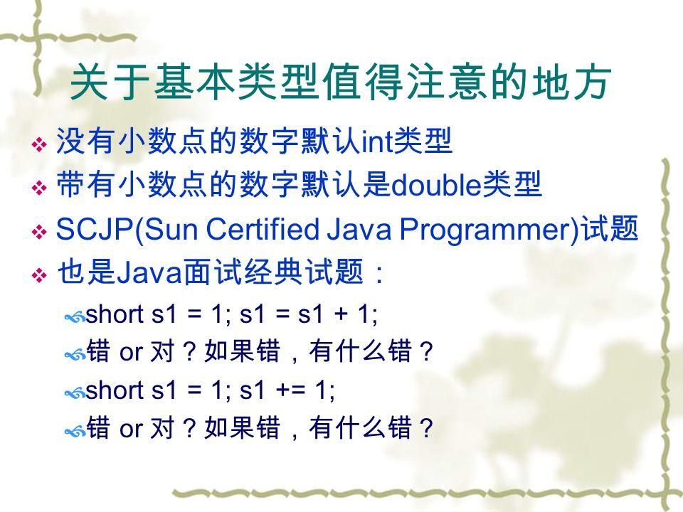 关于基本类型值得注意的地方  没有小数点的数字默认 int 类型  带有小数点的数字默认是 double 类型  SCJP(Sun Certified Java Programmer) 试题  也是 Java 面试经典试题:  short s1 = 1; s1 = s1 + 1;  错 or 对?如果错,有什么错?  short s1 = 1; s1 += 1;  错 or 对?如果错,有什么错?