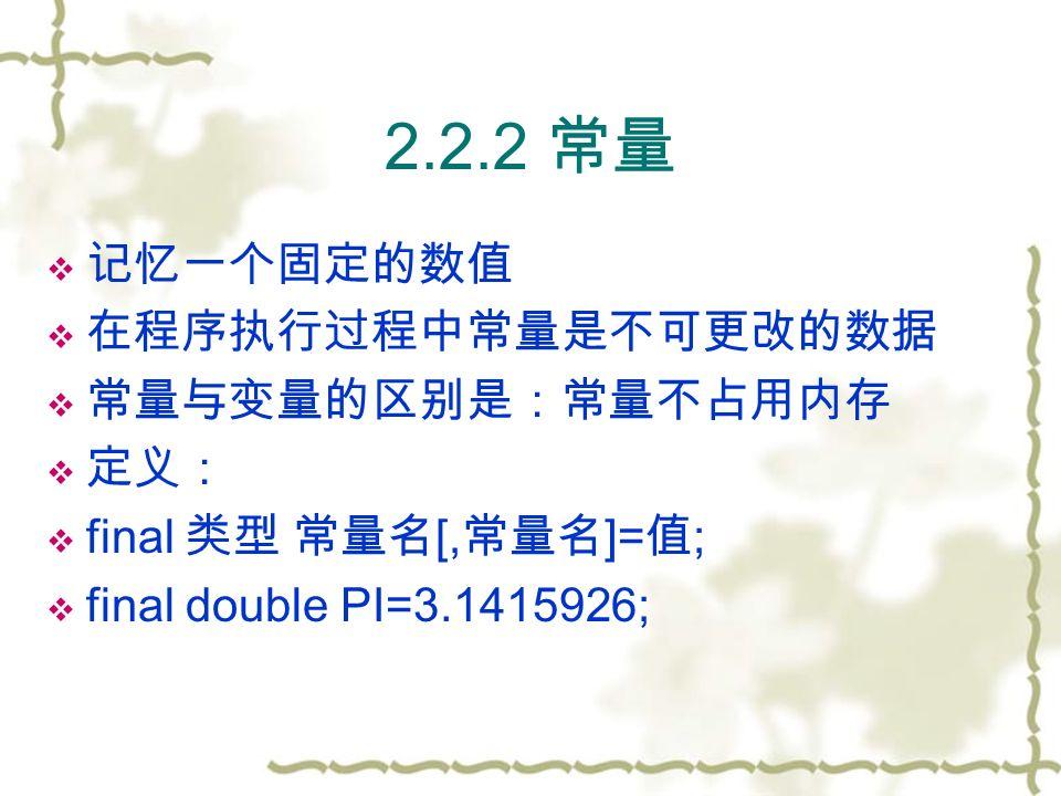 2.2.2 常量  记忆一个固定的数值  在程序执行过程中常量是不可更改的数据  常量与变量的区别是:常量不占用内存  定义:  final 类型 常量名 [, 常量名 ]= 值 ;  final double PI=3.1415926;