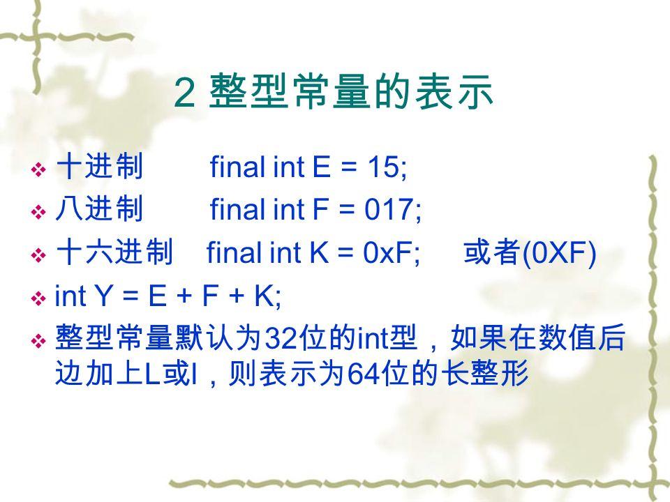 2 整型常量的表示  十进制 final int E = 15;  八进制 final int F = 017;  十六进制 final int K = 0xF; 或者 (0XF)  int Y = E + F + K;  整型常量默认为 32 位的 int 型,如果在数值后 边加上 L 或 l ,则表示为 64 位的长整形