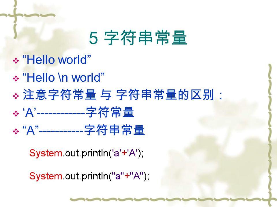 5 字符串常量  Hello world  Hello \n world  注意字符常量 与 字符串常量的区别:  'A'------------ 字符常量  A ----------- 字符串常量